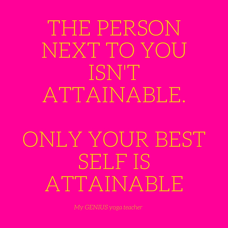 The person next to you isn't attainable. Only your best self is attainable